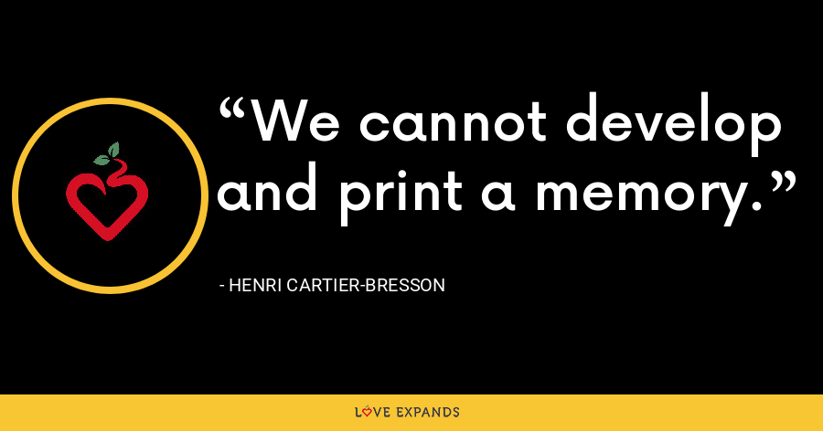 We cannot develop and print a memory. - Henri Cartier-Bresson