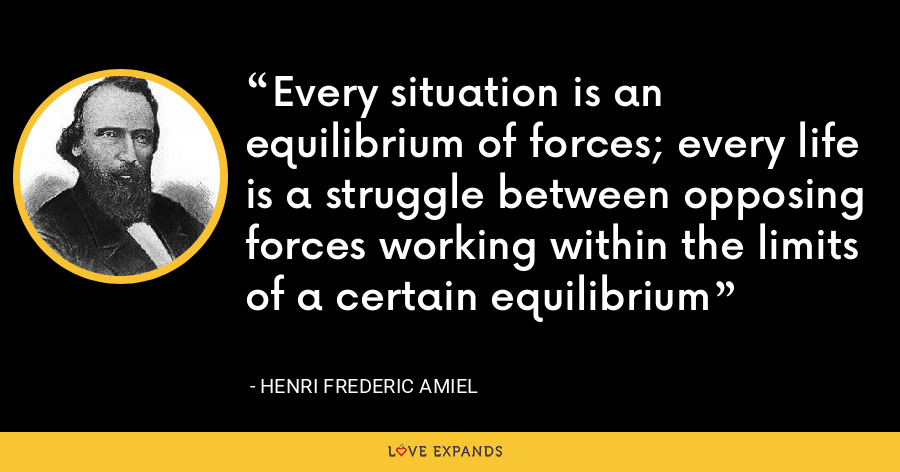 Every situation is an equilibrium of forces; every life is a struggle between opposing forces working within the limits of a certain equilibrium - Henri Frederic Amiel