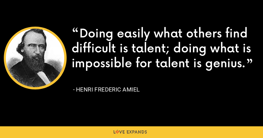 Doing easily what others find difficult is talent; doing what is impossible for talent is genius. - Henri Frederic Amiel