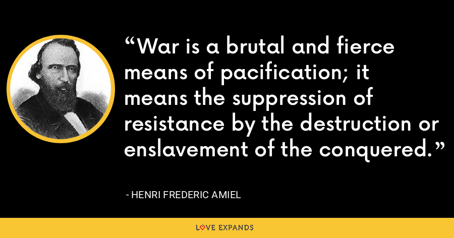 War is a brutal and fierce means of pacification; it means the suppression of resistance by the destruction or enslavement of the conquered. - Henri Frederic Amiel