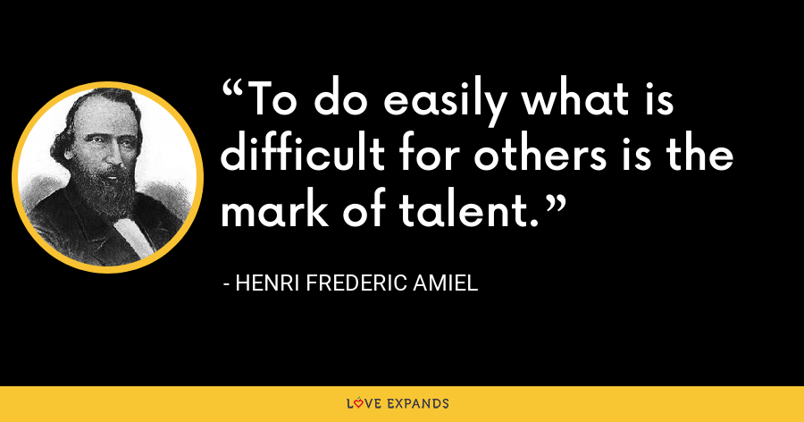 To do easily what is difficult for others is the mark of talent. - Henri Frederic Amiel