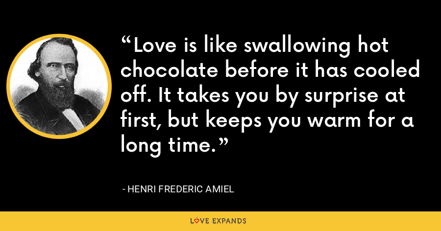 Love is like swallowing hot chocolate before it has cooled off. It takes you by surprise at first, but keeps you warm for a long time. - Henri Frederic Amiel