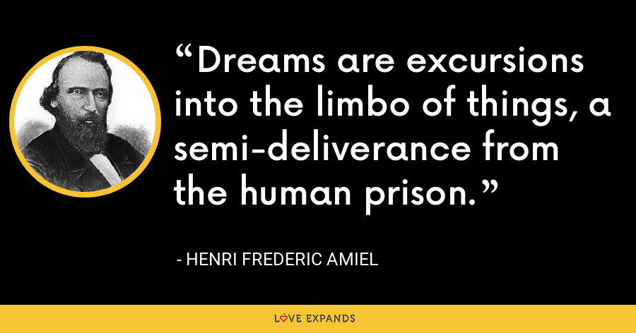 Dreams are excursions into the limbo of things, a semi-deliverance from the human prison. - Henri Frederic Amiel