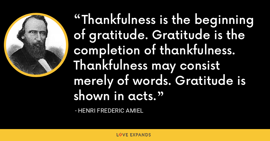 Thankfulness is the beginning of gratitude. Gratitude is the completion of thankfulness. Thankfulness may consist merely of words. Gratitude is shown in acts. - Henri Frederic Amiel