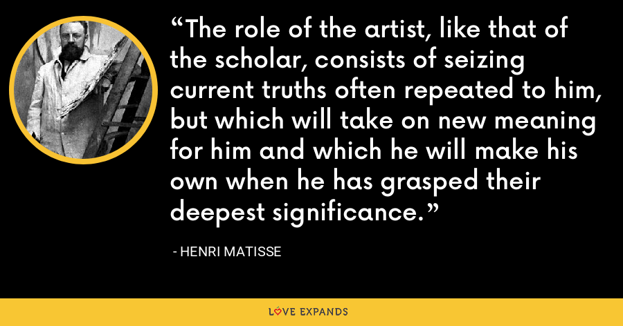 The role of the artist, like that of the scholar, consists of seizing current truths often repeated to him, but which will take on new meaning for him and which he will make his own when he has grasped their deepest significance. - Henri Matisse