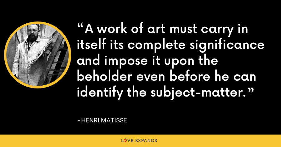 A work of art must carry in itself its complete significance and impose it upon the beholder even before he can identify the subject-matter. - Henri Matisse