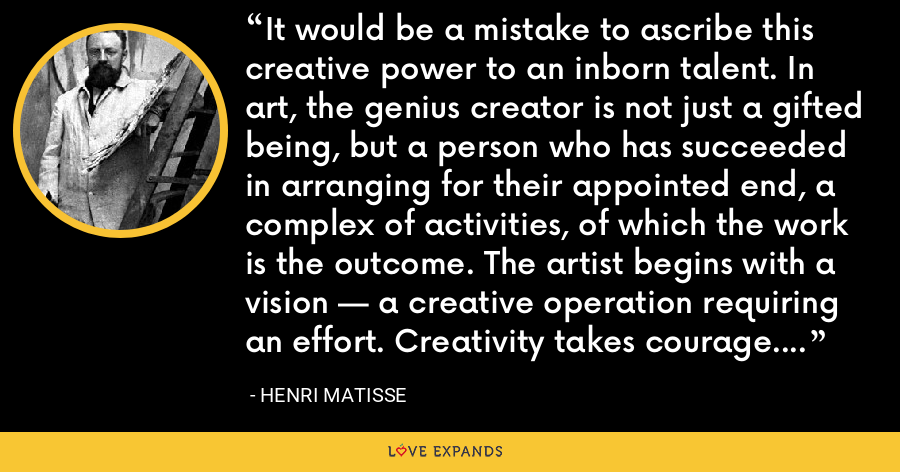 It would be a mistake to ascribe this creative power to an inborn talent. In art, the genius creator is not just a gifted being, but a person who has succeeded in arranging for their appointed end, a complex of activities, of which the work is the outcome. The artist begins with a vision — a creative operation requiring an effort. Creativity takes courage. - Henri Matisse