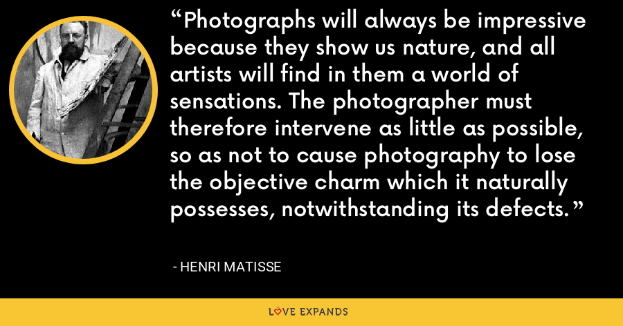 Photographs will always be impressive because they show us nature, and all artists will find in them a world of sensations. The photographer must therefore intervene as little as possible, so as not to cause photography to lose the objective charm which it naturally possesses, notwithstanding its defects. - Henri Matisse