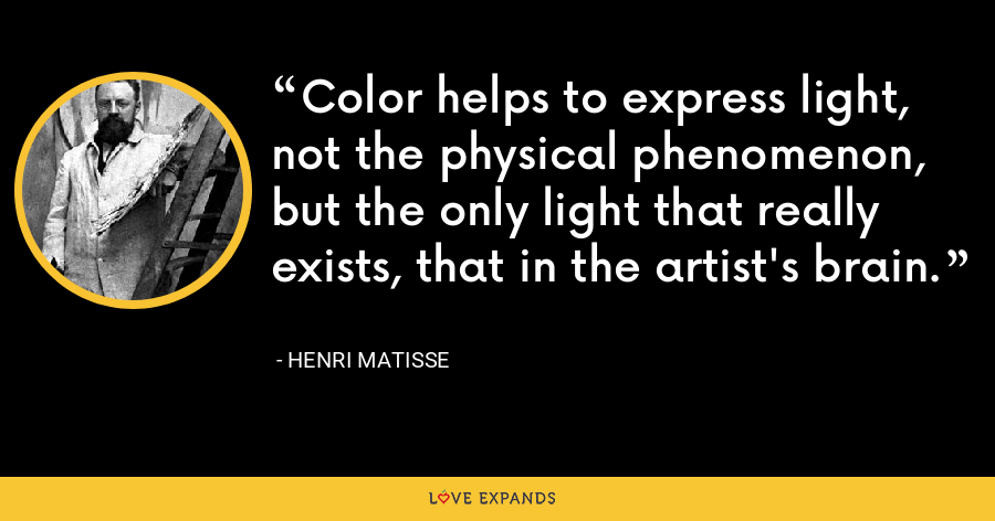 Color helps to express light, not the physical phenomenon, but the only light that really exists, that in the artist's brain. - Henri Matisse