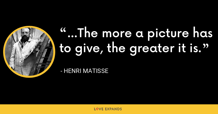 ...The more a picture has to give, the greater it is. - Henri Matisse