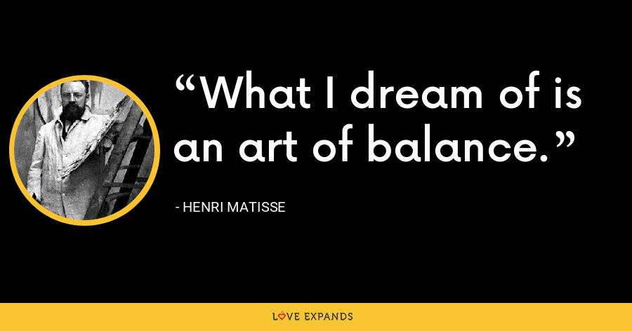 What I dream of is an art of balance. - Henri Matisse