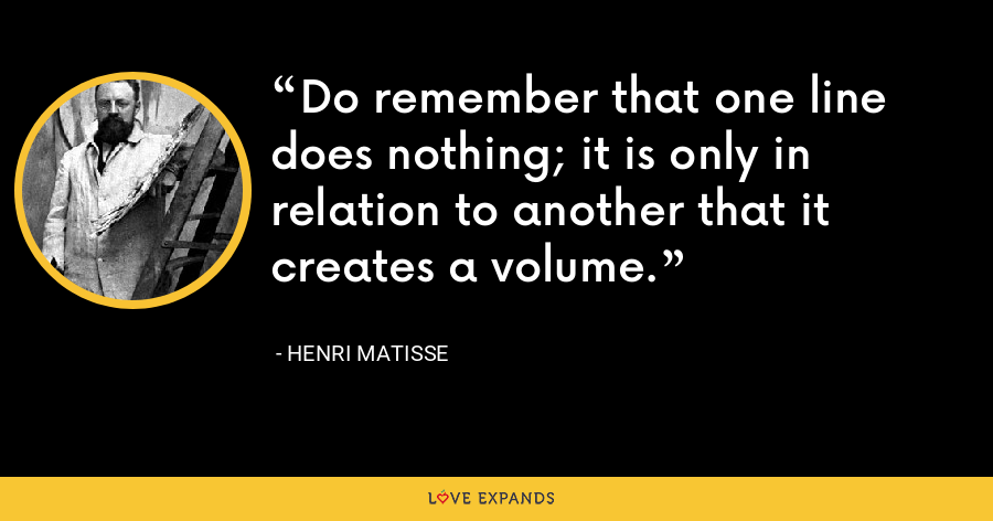 Do remember that one line does nothing; it is only in relation to another that it creates a volume. - Henri Matisse