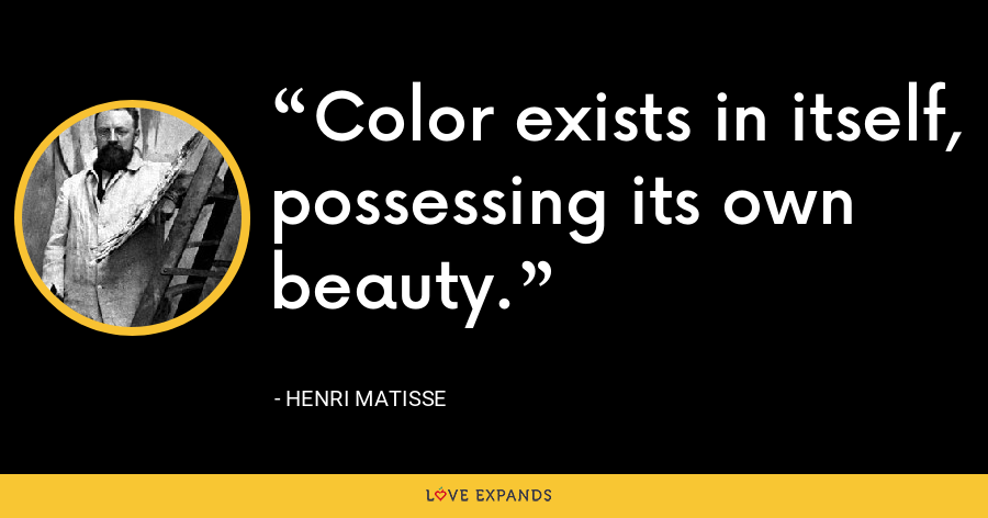 Color exists in itself, possessing its own beauty. - Henri Matisse