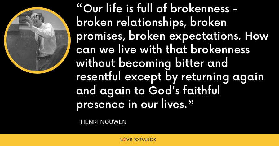 Our life is full of brokenness - broken relationships, broken promises, broken expectations. How can we live with that brokenness without becoming bitter and resentful except by returning again and again to God's faithful presence in our lives. - Henri Nouwen