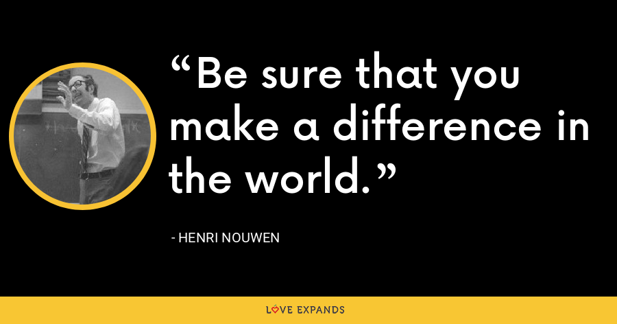Be sure that you make a difference in the world. - Henri Nouwen