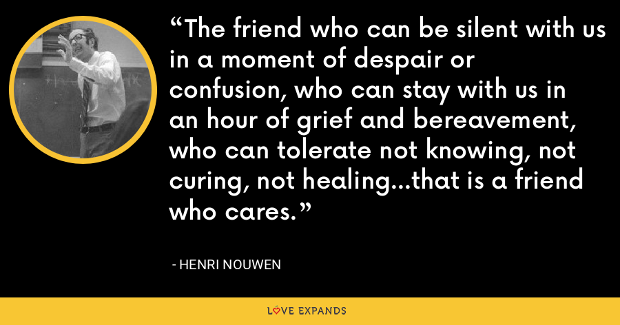 The friend who can be silent with us in a moment of despair or confusion, who can stay with us in an hour of grief and bereavement, who can tolerate not knowing, not curing, not healing...that is a friend who cares. - Henri Nouwen