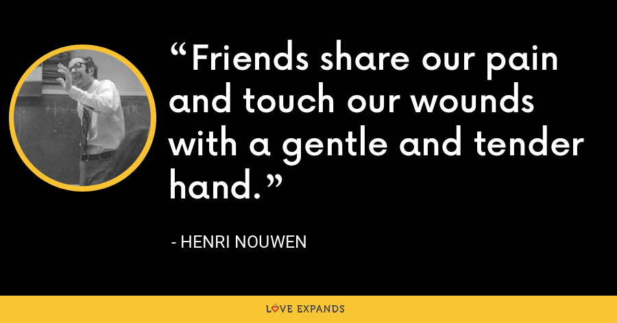Friends share our pain and touch our wounds with a gentle and tender hand. - Henri Nouwen