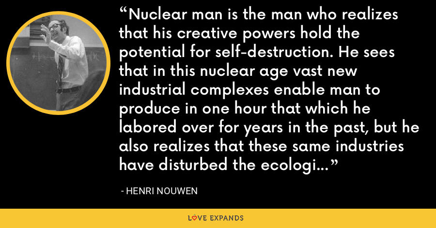 Nuclear man is the man who realizes that his creative powers hold the potential for self-destruction. He sees that in this nuclear age vast new industrial complexes enable man to produce in one hour that which he labored over for years in the past, but he also realizes that these same industries have disturbed the ecological balance and, through air and noise pollution, have contaminated his own milieu. - Henri Nouwen