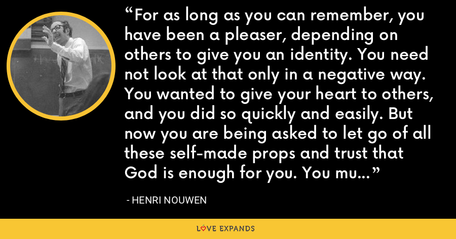 For as long as you can remember, you have been a pleaser, depending on others to give you an identity. You need not look at that only in a negative way. You wanted to give your heart to others, and you did so quickly and easily. But now you are being asked to let go of all these self-made props and trust that God is enough for you. You must stop being a pleaser and reclaim your identity as a free self. - Henri Nouwen