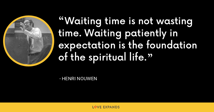 Waiting time is not wasting time. Waiting patiently in expectation is the foundation of the spiritual life. - Henri Nouwen