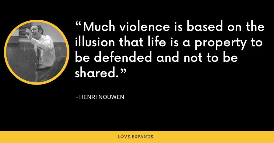 Much violence is based on the illusion that life is a property to be defended and not to be shared. - Henri Nouwen