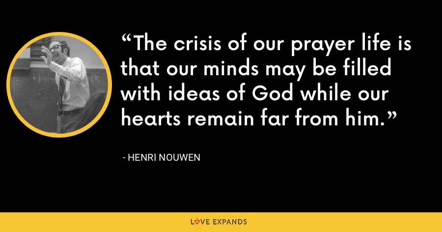 The crisis of our prayer life is that our minds may be filled with ideas of God while our hearts remain far from him. - Henri Nouwen