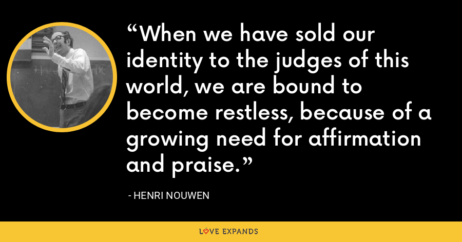 When we have sold our identity to the judges of this world, we are bound to become restless, because of a growing need for affirmation and praise. - Henri Nouwen