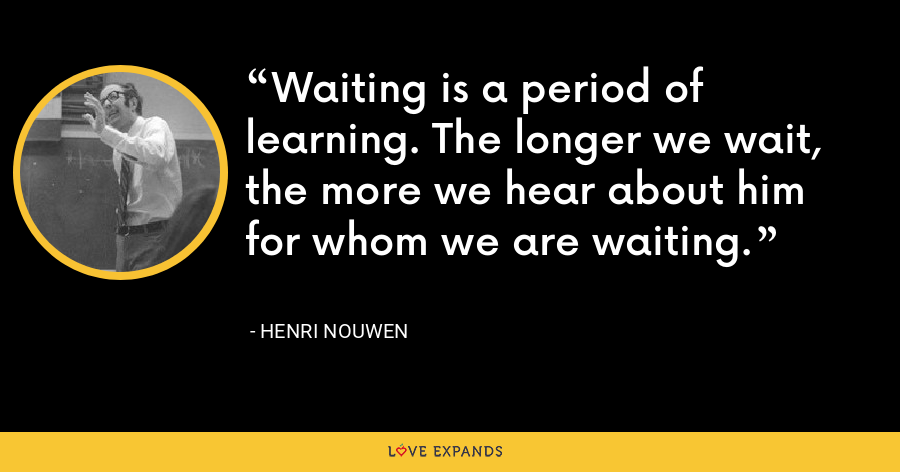 Waiting is a period of learning. The longer we wait, the more we hear about him for whom we are waiting. - Henri Nouwen