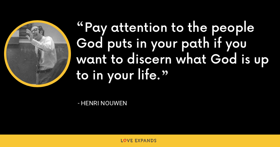 Pay attention to the people God puts in your path if you want to discern what God is up to in your life. - Henri Nouwen