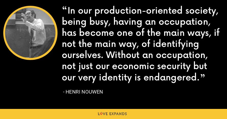 In our production-oriented society, being busy, having an occupation, has become one of the main ways, if not the main way, of identifying ourselves. Without an occupation, not just our economic security but our very identity is endangered. - Henri Nouwen