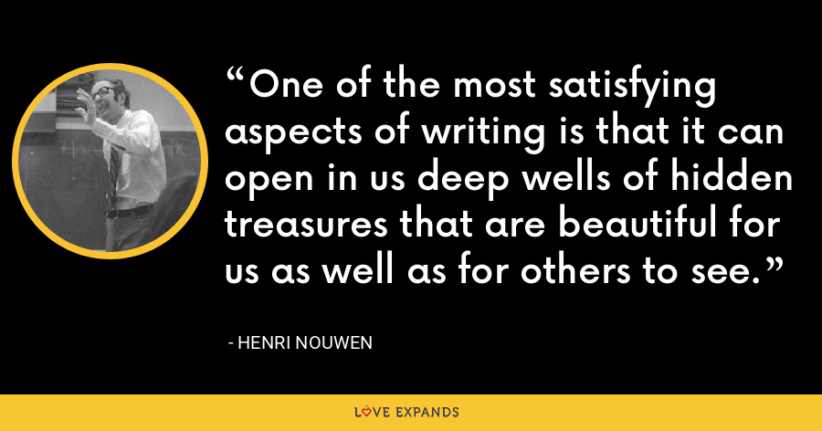 One of the most satisfying aspects of writing is that it can open in us deep wells of hidden treasures that are beautiful for us as well as for others to see. - Henri Nouwen