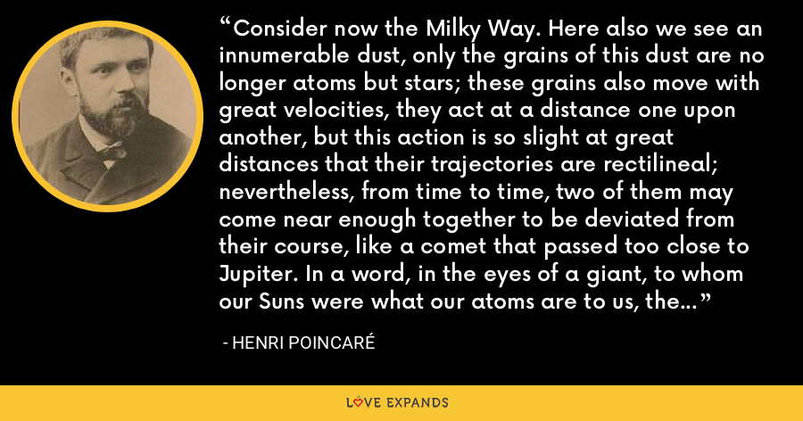 Consider now the Milky Way. Here also we see an innumerable dust, only the grains of this dust are no longer atoms but stars; these grains also move with great velocities, they act at a distance one upon another, but this action is so slight at great distances that their trajectories are rectilineal; nevertheless, from time to time, two of them may come near enough together to be deviated from their course, like a comet that passed too close to Jupiter. In a word, in the eyes of a giant, to whom our Suns were what our atoms are to us, the Milky Way would only look like a bubble of gas. - Henri Poincaré