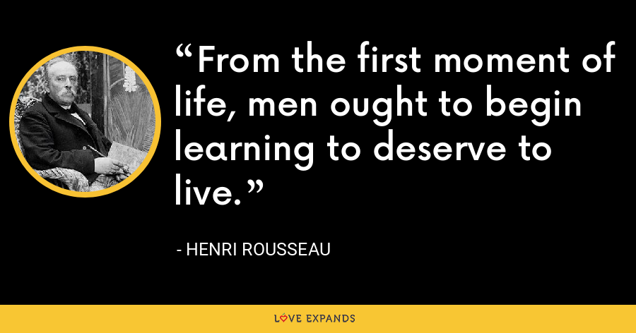 From the first moment of life, men ought to begin learning to deserve to live. - Henri Rousseau