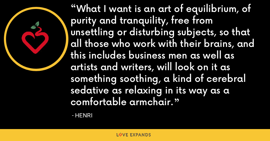 What I want is an art of equilibrium, of purity and tranquility, free from unsettling or disturbing subjects, so that all those who work with their brains, and this includes business men as well as artists and writers, will look on it as something soothing, a kind of cerebral sedative as relaxing in its way as a comfortable armchair. - Henri