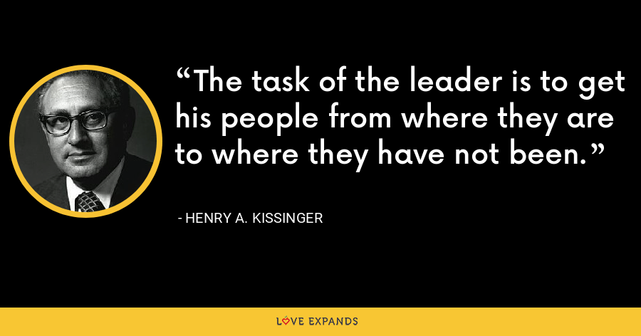 The task of the leader is to get his people from where they are to where they have not been. - Henry A. Kissinger