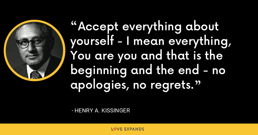 Accept everything about yourself - I mean everything, You are you and that is the beginning and the end - no apologies, no regrets. - Henry A. Kissinger