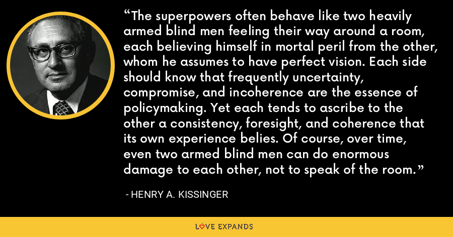 The superpowers often behave like two heavily armed blind men feeling their way around a room, each believing himself in mortal peril from the other, whom he assumes to have perfect vision. Each side should know that frequently uncertainty, compromise, and incoherence are the essence of policymaking. Yet each tends to ascribe to the other a consistency, foresight, and coherence that its own experience belies. Of course, over time, even two armed blind men can do enormous damage to each other, not to speak of the room. - Henry A. Kissinger