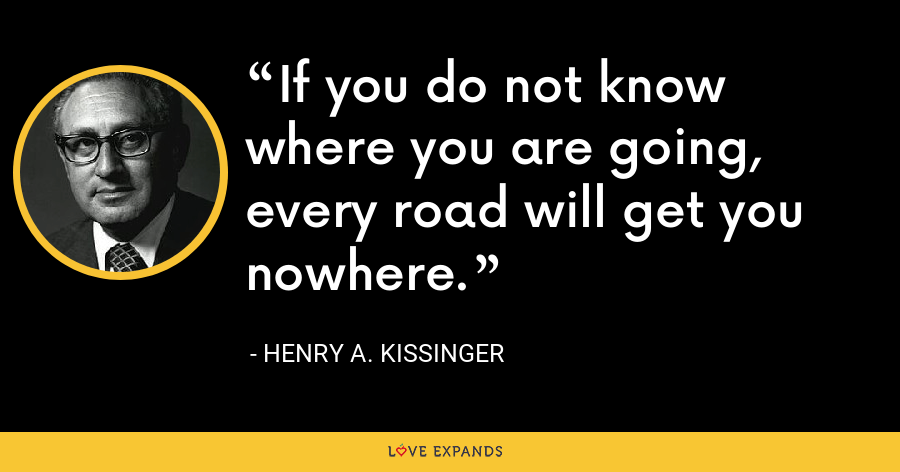 If you do not know where you are going, every road will get you nowhere - Henry A. Kissinger