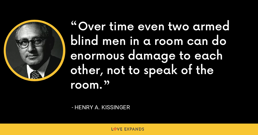 Over time even two armed blind men in a room can do enormous damage to each other, not to speak of the room. - Henry A. Kissinger
