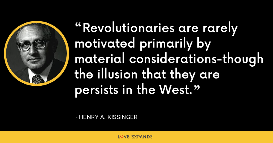 Revolutionaries are rarely motivated primarily by material considerations-though the illusion that they are persists in the West. - Henry A. Kissinger
