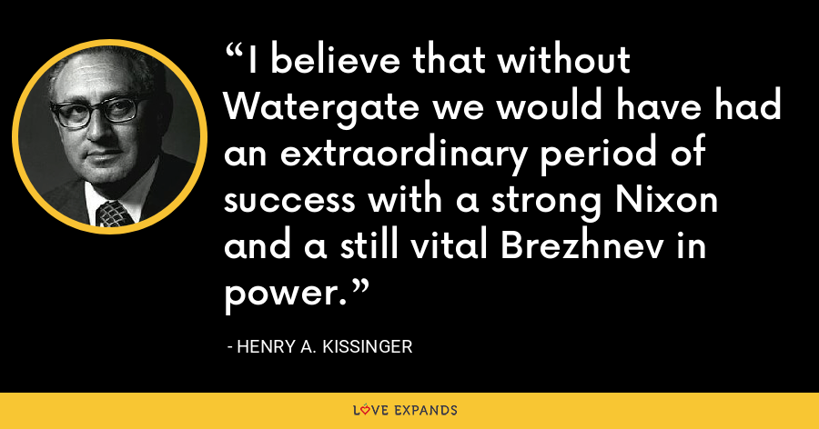 I believe that without Watergate we would have had an extraordinary period of success with a strong Nixon and a still vital Brezhnev in power. - Henry A. Kissinger