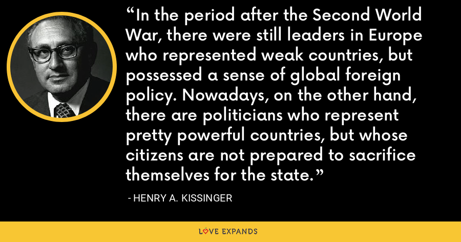 In the period after the Second World War, there were still leaders in Europe who represented weak countries, but possessed a sense of global foreign policy. Nowadays, on the other hand, there are politicians who represent pretty powerful countries, but whose citizens are not prepared to sacrifice themselves for the state. - Henry A. Kissinger