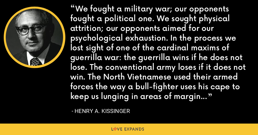 We fought a military war; our opponents fought a political one. We sought physical attrition; our opponents aimed for our psychological exhaustion. In the process we lost sight of one of the cardinal maxims of guerrilla war: the guerrilla wins if he does not lose. The conventional army loses if it does not win. The North Vietnamese used their armed forces the way a bull-fighter uses his cape to keep us lunging in areas of marginal political importance. - Henry A. Kissinger