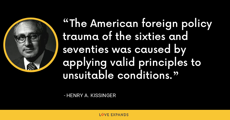 The American foreign policy trauma of the sixties and seventies was caused by applying valid principles to unsuitable conditions. - Henry A. Kissinger