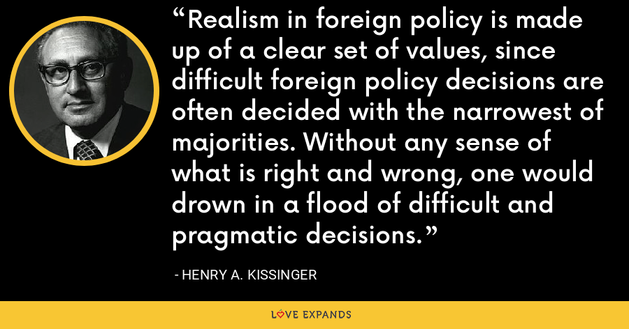 Realism in foreign policy is made up of a clear set of values, since difficult foreign policy decisions are often decided with the narrowest of majorities. Without any sense of what is right and wrong, one would drown in a flood of difficult and pragmatic decisions. - Henry A. Kissinger
