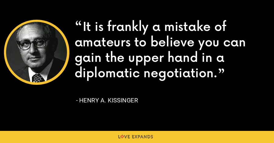 It is frankly a mistake of amateurs to believe you can gain the upper hand in a diplomatic negotiation. - Henry A. Kissinger