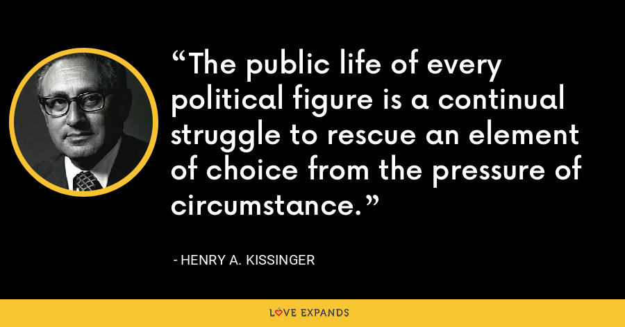 The public life of every political figure is a continual struggle to rescue an element of choice from the pressure of circumstance. - Henry A. Kissinger