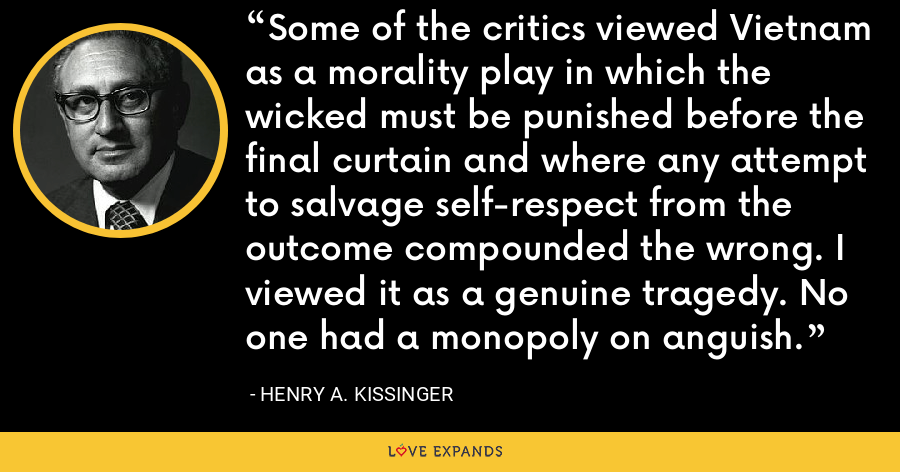 Some of the critics viewed Vietnam as a morality play in which the wicked must be punished before the final curtain and where any attempt to salvage self-respect from the outcome compounded the wrong. I viewed it as a genuine tragedy. No one had a monopoly on anguish. - Henry A. Kissinger