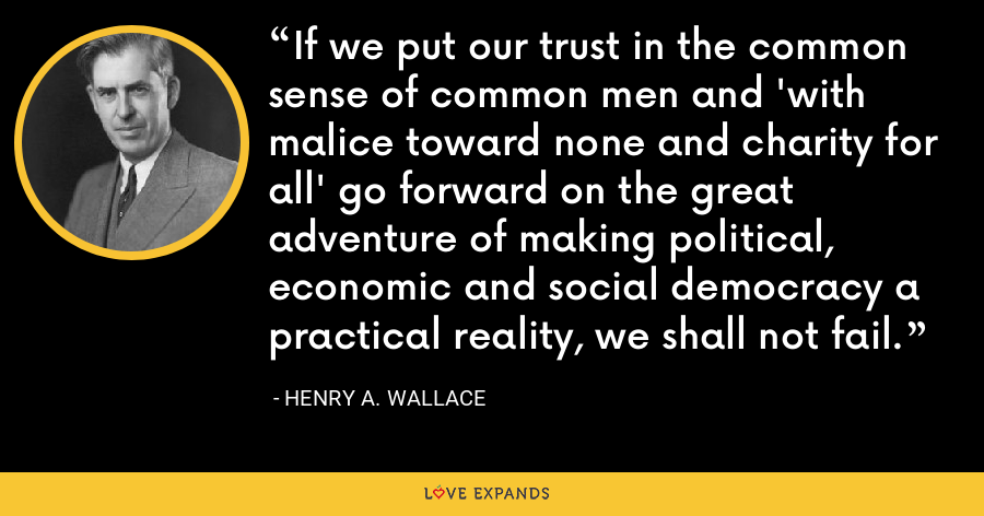 If we put our trust in the common sense of common men and 'with malice toward none and charity for all' go forward on the great adventure of making political, economic and social democracy a practical reality, we shall not fail. - Henry A. Wallace
