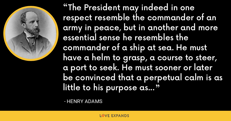 The President may indeed in one respect resemble the commander of an army in peace, but in another and more essential sense he resembles the commander of a ship at sea. He must have a helm to grasp, a course to steer, a port to seek. He must sooner or later be convinced that a perpetual calm is as little to his purpose as a perpetual hurricane, and that without headway the ship can arrive nowhere. - Henry Adams